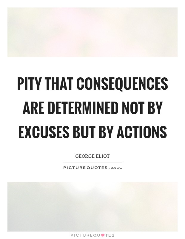 Pity that consequences are determined not by excuses but by actions Picture Quote #1