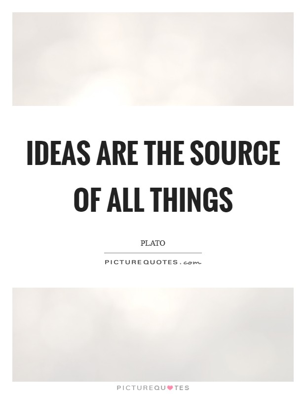 Ideas are the source of all things Picture Quote #1