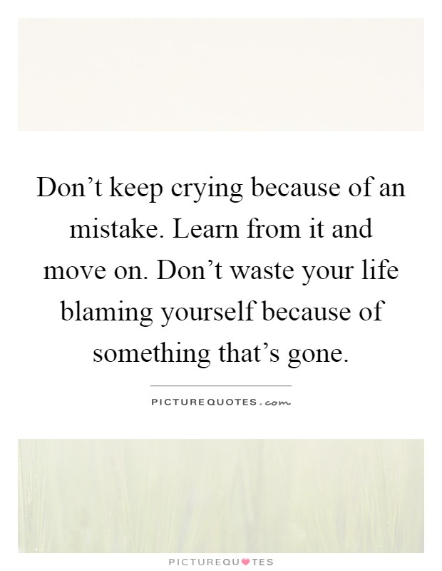 Don't keep crying because of an mistake. Learn from it and move on. Don't waste your life blaming yourself because of something that's gone Picture Quote #1