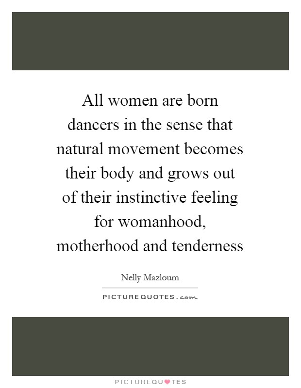 All women are born dancers in the sense that natural movement becomes their body and grows out of their instinctive feeling for womanhood, motherhood and tenderness Picture Quote #1