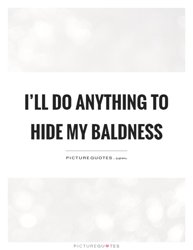 I'll do anything to hide my baldness Picture Quote #1