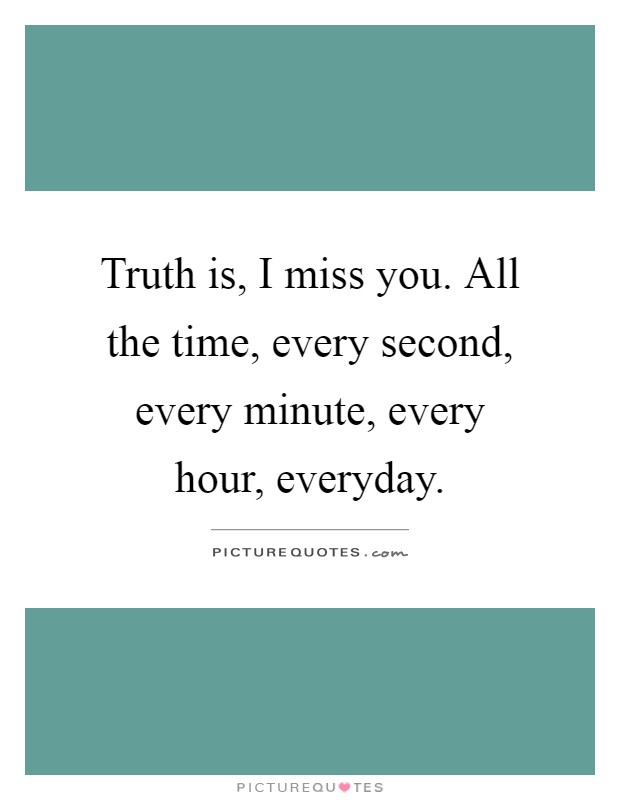 Truth is, I miss you. All the time, every second, every minute, every hour, everyday Picture Quote #1