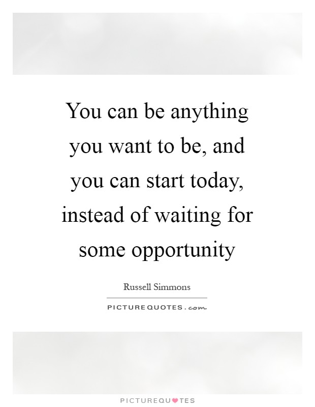 You can be anything you want to be, and you can start today, instead of waiting for some opportunity Picture Quote #1