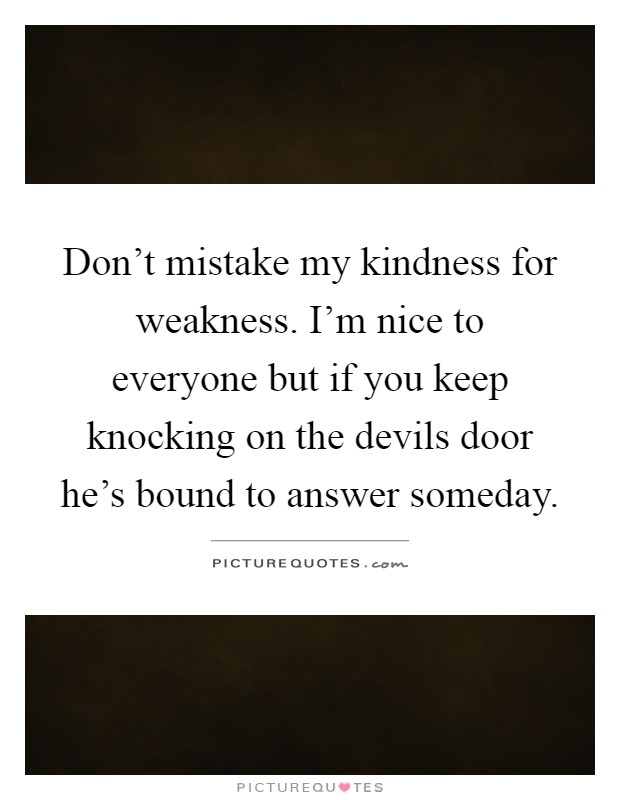 Don't mistake my kindness for weakness. I'm nice to everyone but if you keep knocking on the devils door he's bound to answer someday Picture Quote #1
