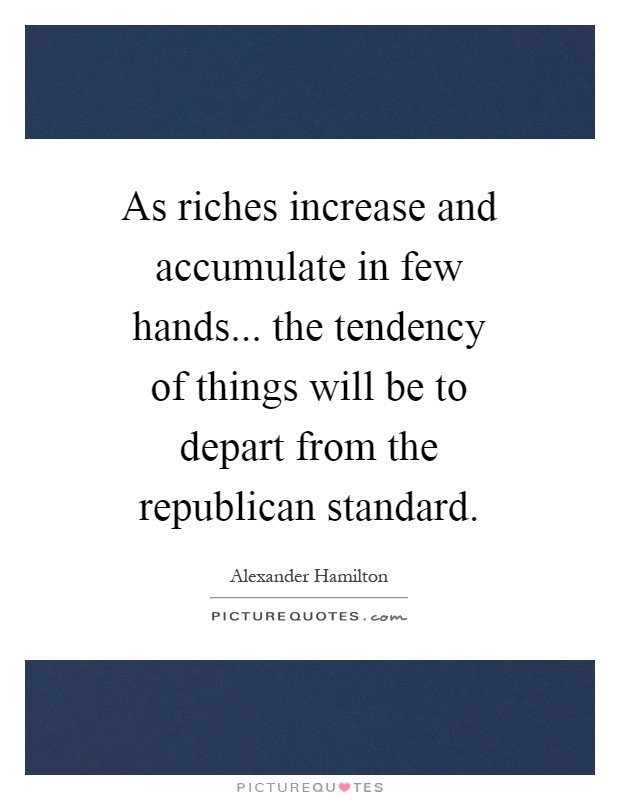 As riches increase and accumulate in few hands... the tendency of things will be to depart from the republican standard Picture Quote #1