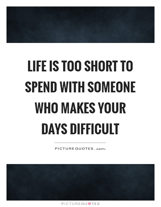Life is too short to spend with someone who makes your days difficult Picture Quote #1