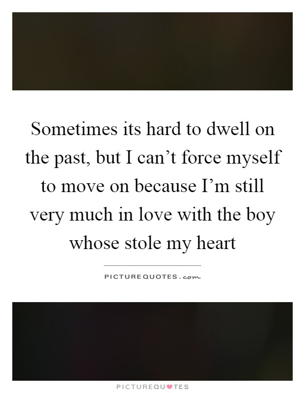 Sometimes its hard to dwell on the past, but I can't force myself to move on because I'm still very much in love with the boy whose stole my heart Picture Quote #1