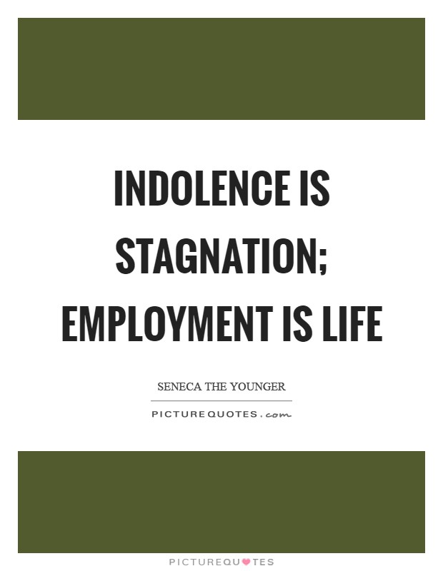 Indolence is stagnation; employment is life Picture Quote #1