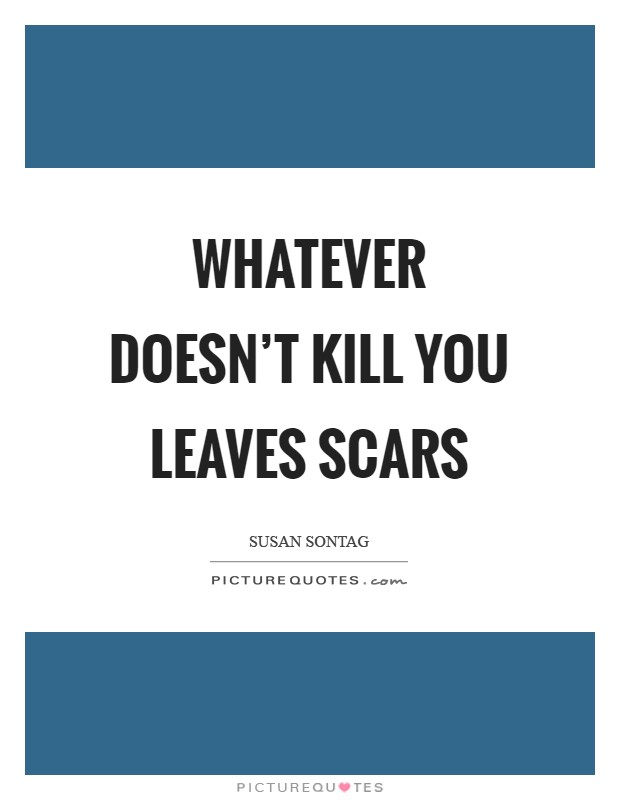 Whatever doesn't kill you leaves scars Picture Quote #1