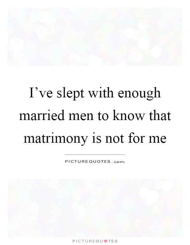 I've slept with enough married men to know that matrimony is not for me Picture Quote #1