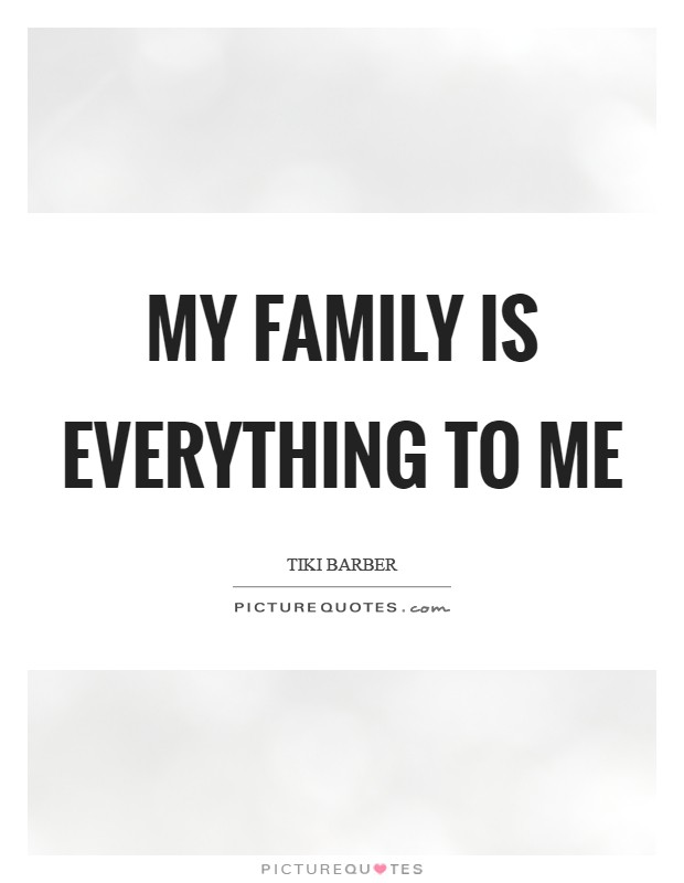 My family is everything to me Picture Quote #1