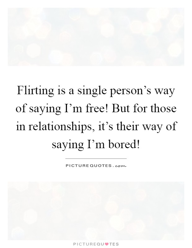 Flirting is a single person's way of saying I'm free! But for those in relationships, it's their way of saying I'm bored! Picture Quote #1