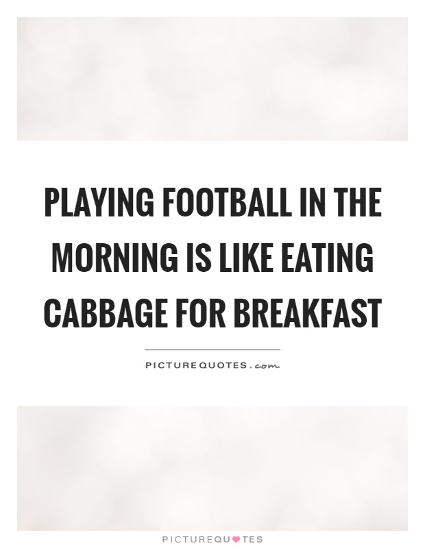 Playing football in the morning is like eating cabbage for breakfast Picture Quote #1