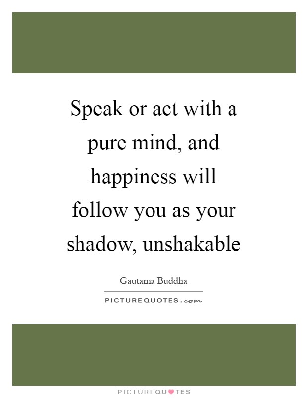 Speak or act with a pure mind, and happiness will follow you as your shadow, unshakable Picture Quote #1