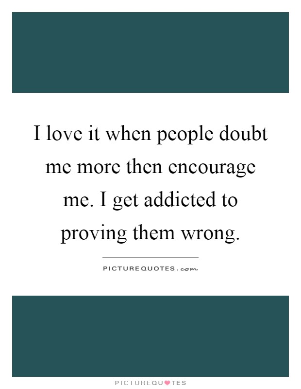 I love it when people doubt me more then encourage me. I get addicted to proving them wrong Picture Quote #1