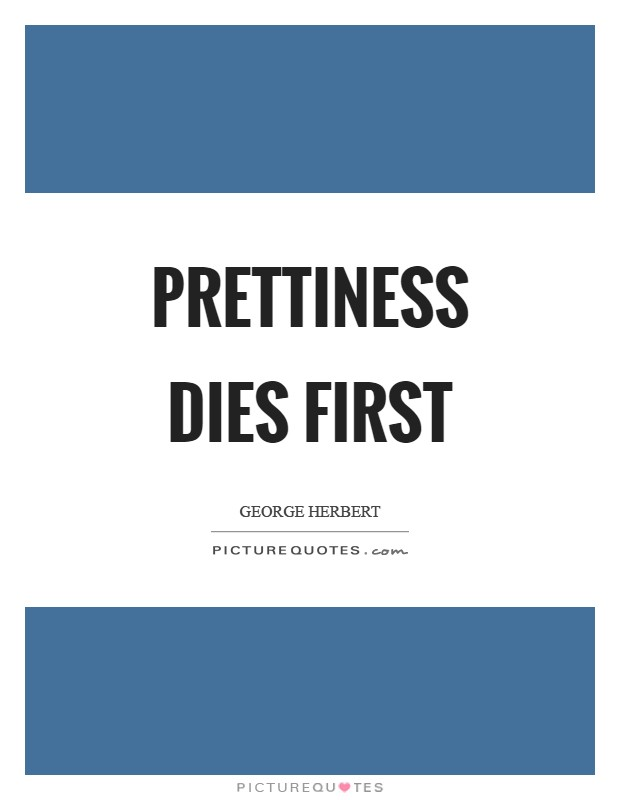 Prettiness dies first Picture Quote #1