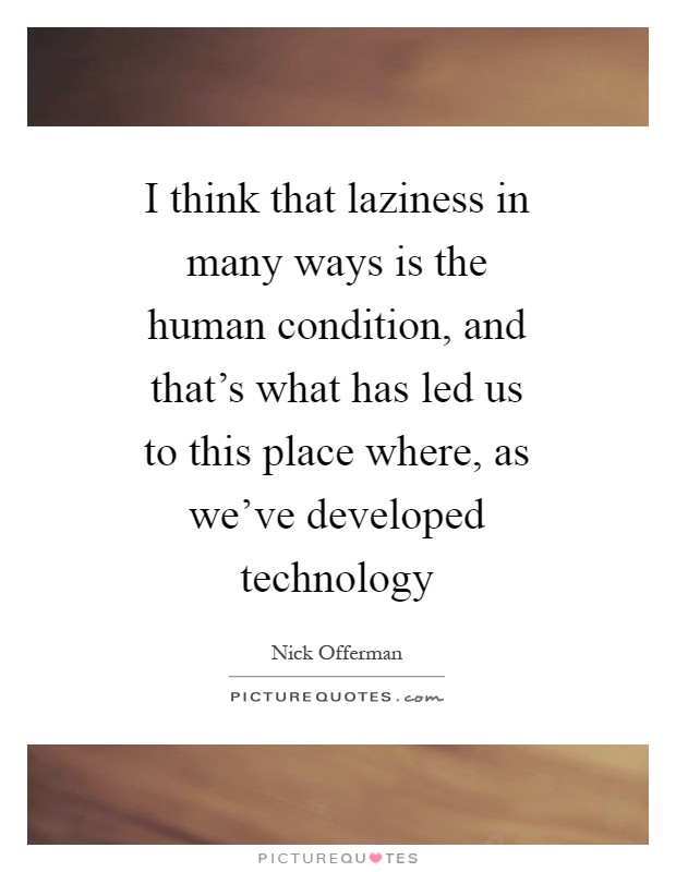 I think that laziness in many ways is the human condition, and that's what has led us to this place where, as we've developed technology Picture Quote #1