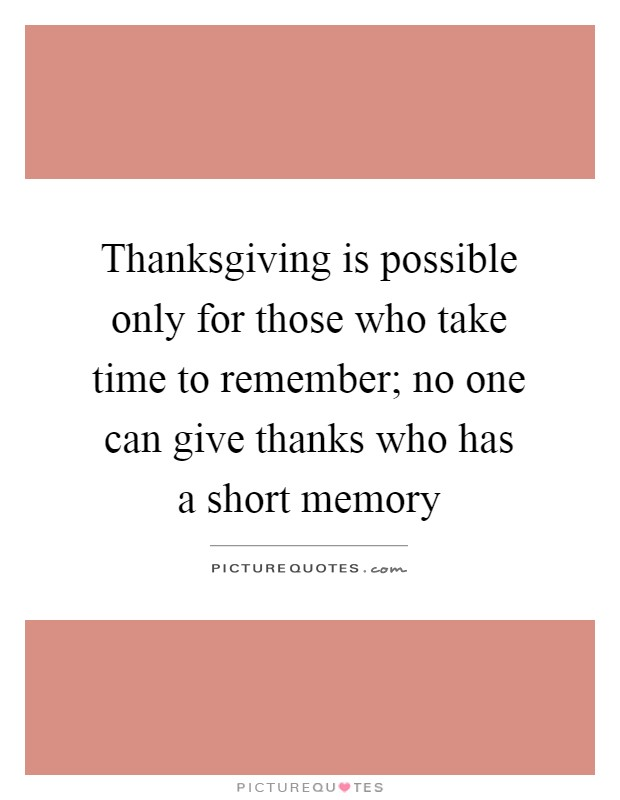 Thanksgiving is possible only for those who take time to remember; no one can give thanks who has a short memory Picture Quote #1