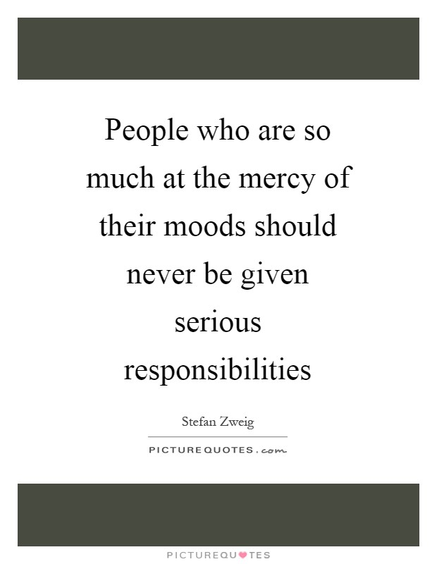 People who are so much at the mercy of their moods should never be given serious responsibilities Picture Quote #1