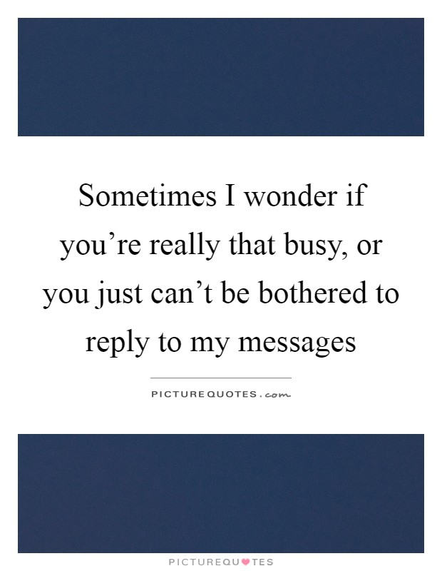 Sometimes I wonder if you're really that busy, or you just can't be bothered to reply to my messages Picture Quote #1