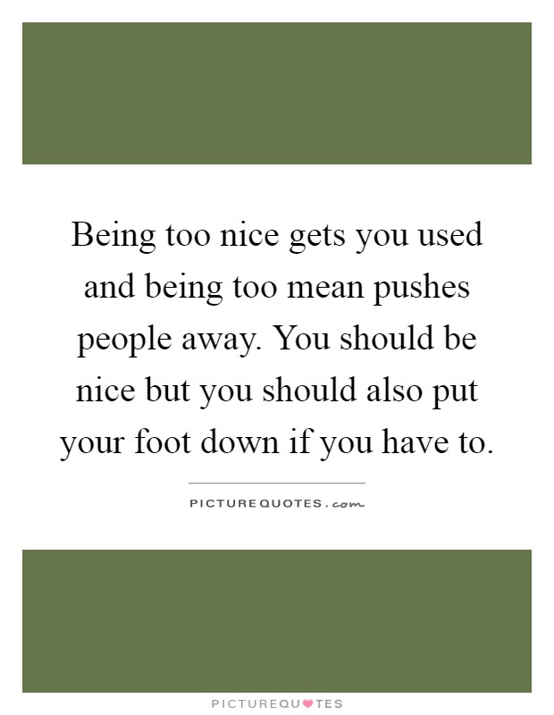 Being too nice gets you used and being too mean pushes people away. You should be nice but you should also put your foot down if you have to Picture Quote #1