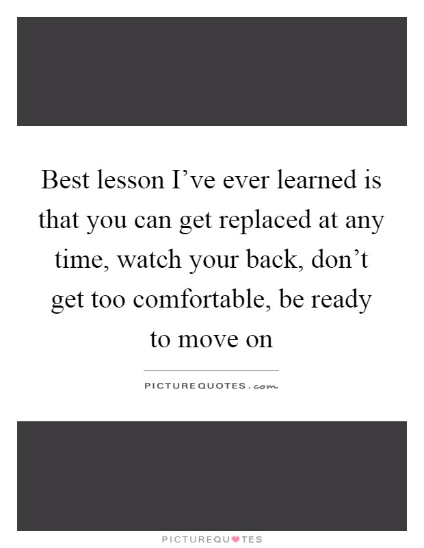 Best lesson I've ever learned is that you can get replaced at any time, watch your back, don't get too comfortable, be ready to move on Picture Quote #1