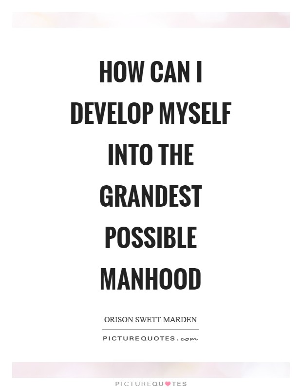 How can I develop myself into the grandest possible manhood Picture Quote #1