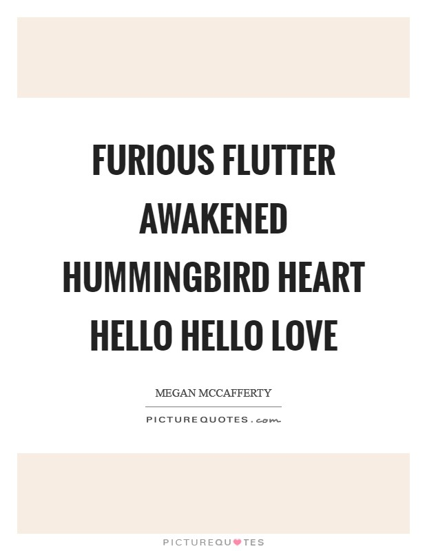 Furious flutter awakened hummingbird heart hello hello love Picture Quote #1