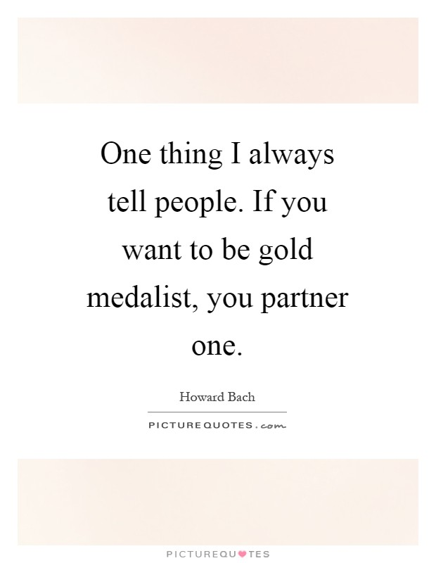 One thing I always tell people. If you want to be gold medalist, you partner one Picture Quote #1