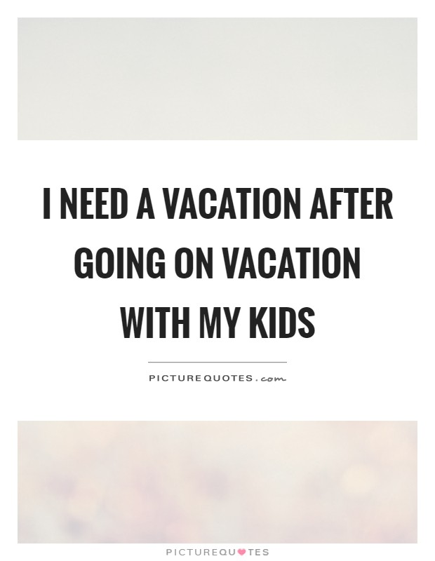 I need a vacation after going on vacation with my kids Picture Quote #1