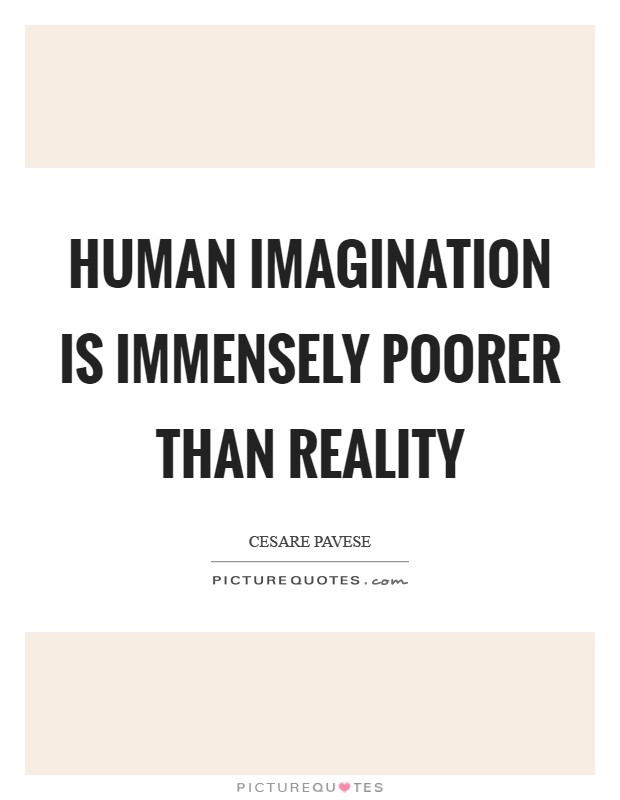 Human imagination is immensely poorer than reality Picture Quote #1