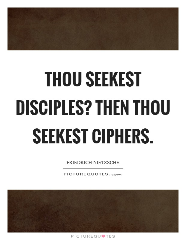 Thou seekest disciples? Then thou seekest ciphers Picture Quote #1