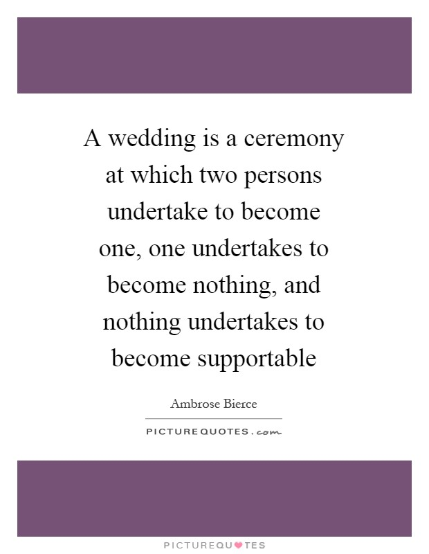 A wedding is a ceremony at which two persons undertake to become one, one undertakes to become nothing, and nothing undertakes to become supportable Picture Quote #1