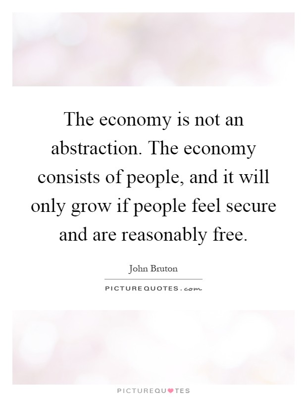 The economy is not an abstraction. The economy consists of people, and it will only grow if people feel secure and are reasonably free Picture Quote #1