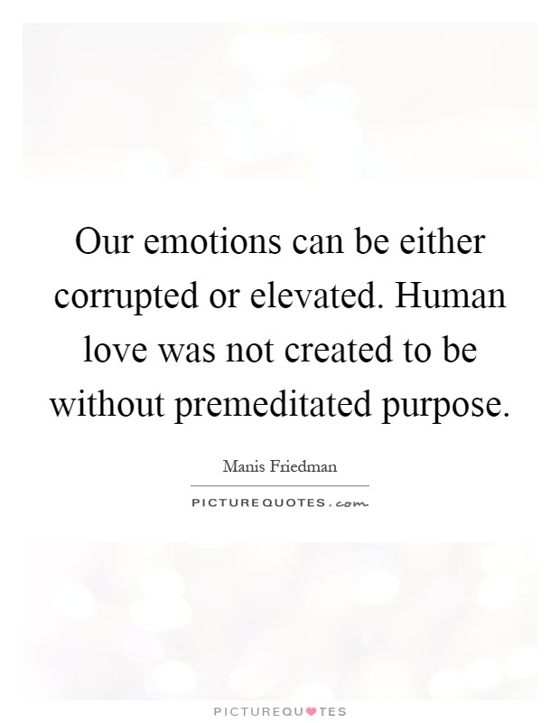 Our emotions can be either corrupted or elevated. Human ...