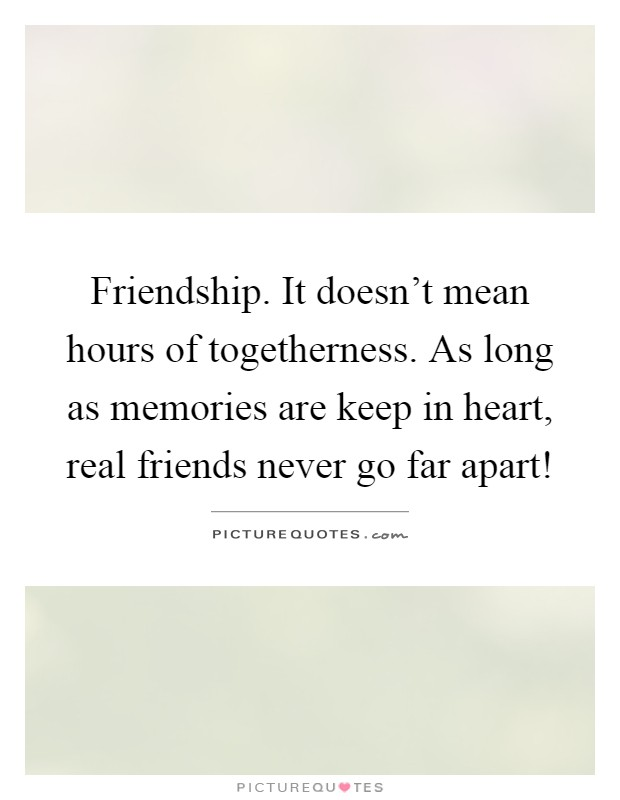 Friendship. It doesn't mean hours of togetherness. As long as memories are keep in heart, real friends never go far apart! Picture Quote #1