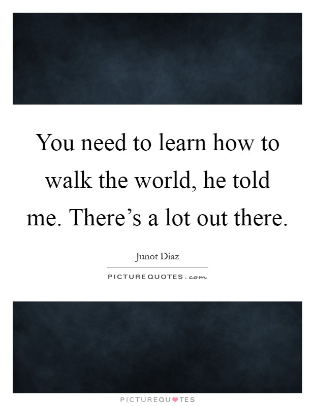 You need to learn how to walk the world, he told me. There's a lot out there Picture Quote #1