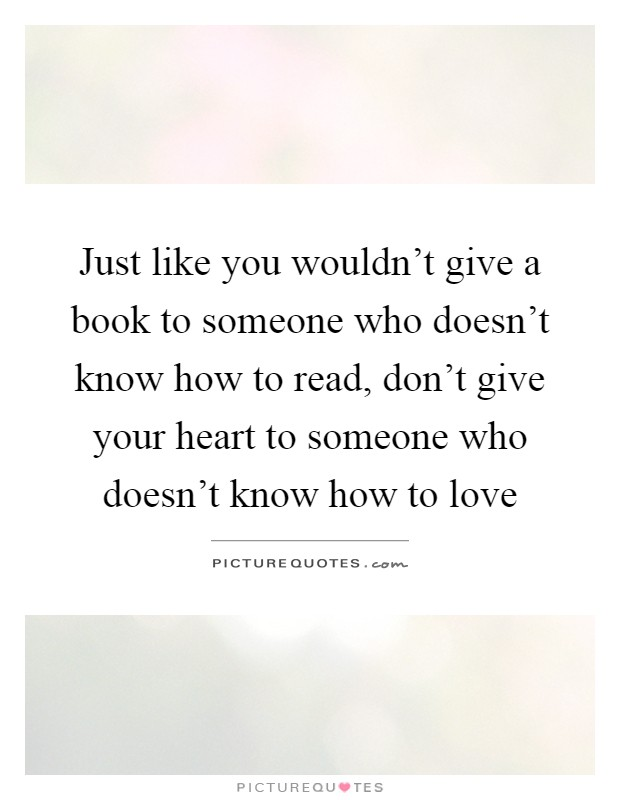 Just like you wouldn't give a book to someone who doesn't know how to read, don't give your heart to someone who doesn't know how to love Picture Quote #1
