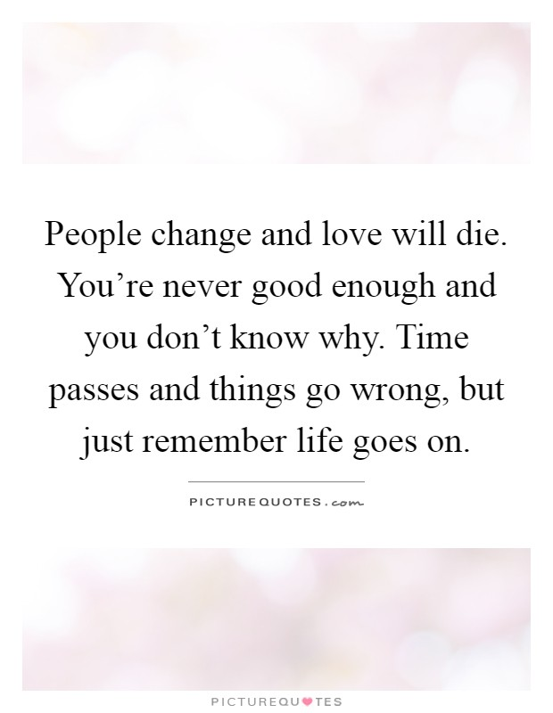 People change and love will die. You're never good enough and you don't know why. Time passes and things go wrong, but just remember life goes on Picture Quote #1