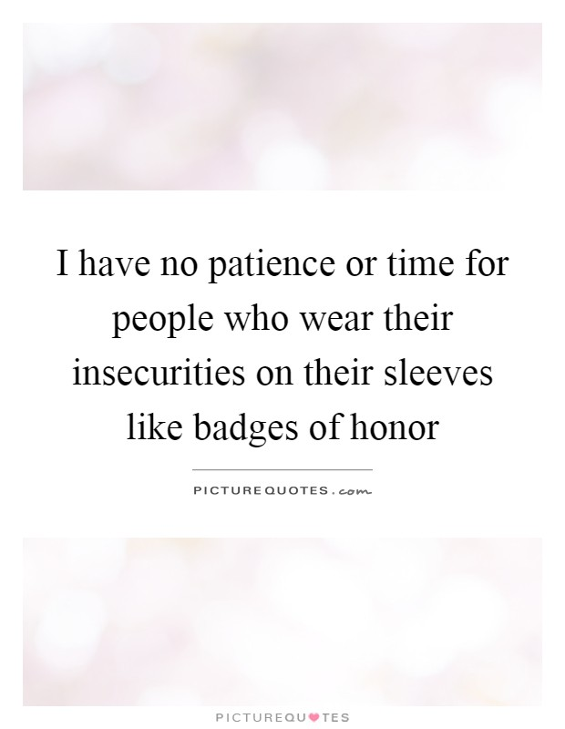 I have no patience or time for people who wear their insecurities on their sleeves like badges of honor Picture Quote #1