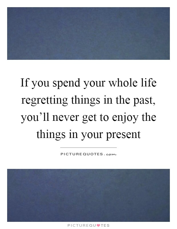 If you spend your whole life regretting things in the past, you'll never get to enjoy the things in your present Picture Quote #1