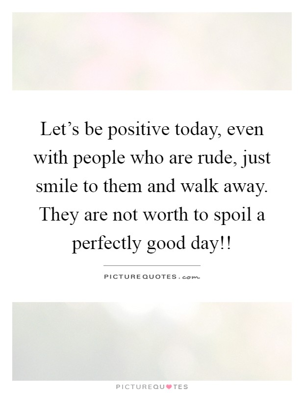 Let's be positive today, even with people who are rude, just smile to them and walk away. They are not worth to spoil a perfectly good day!! Picture Quote #1
