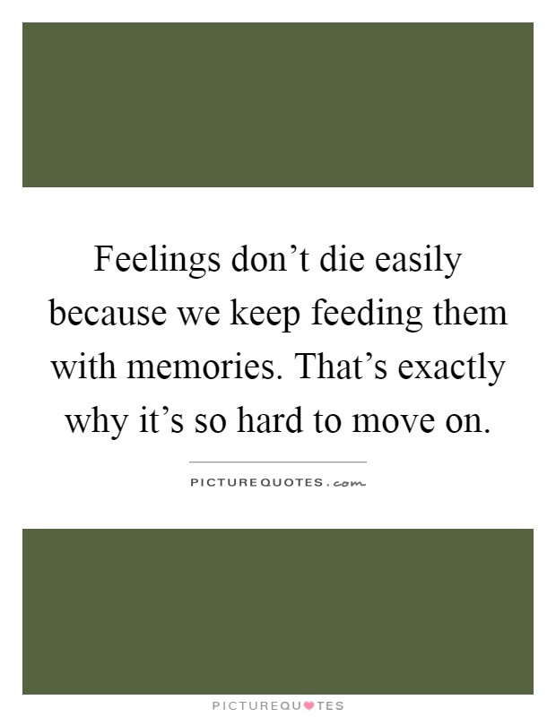 Feelings don't die easily because we keep feeding them with memories. That's exactly why it's so hard to move on Picture Quote #1