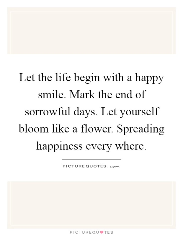 Let the life begin with a happy smile. Mark the end of sorrowful days. Let yourself bloom like a flower. Spreading happiness every where Picture Quote #1