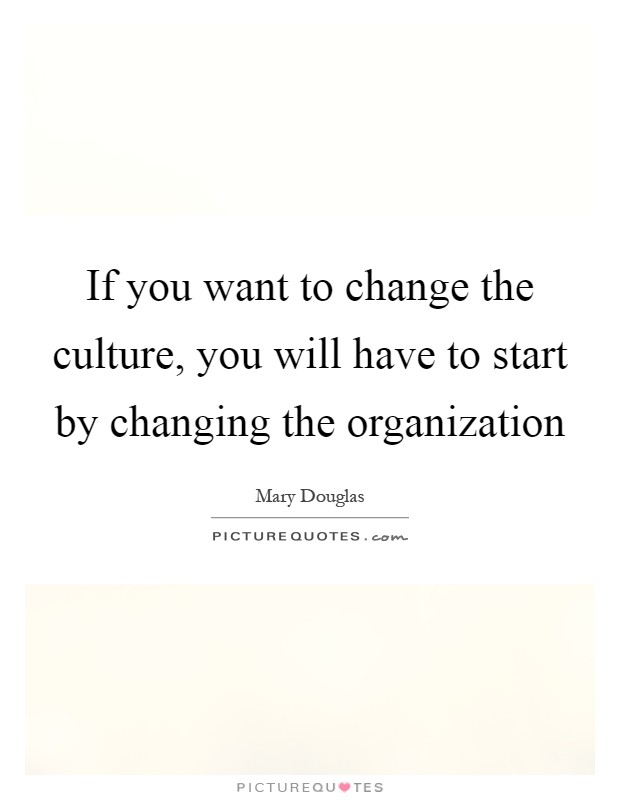 If you want to change the culture, you will have to start by changing the organization Picture Quote #1