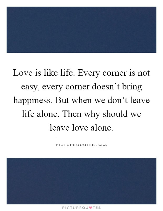 Love is like life. Every corner is not easy, every corner doesn't bring happiness. But when we don't leave life alone. Then why should we leave love alone Picture Quote #1