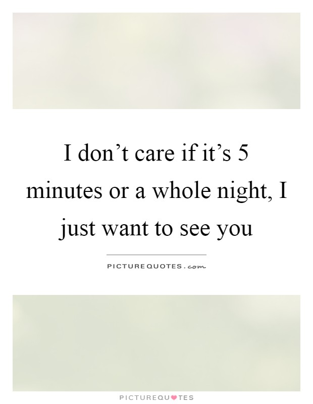 I don't care if it's 5 minutes or a whole night, I just want to see you Picture Quote #1
