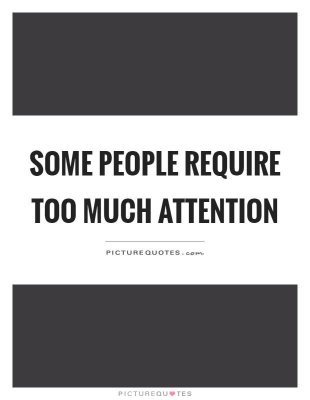 Some people require too much attention Picture Quote #1