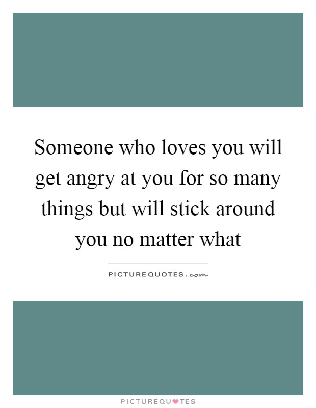 Someone who loves you will get angry at you for so many things but will stick around you no matter what Picture Quote #1
