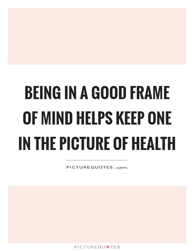 Being in a good frame of mind helps keep one in the picture of ...